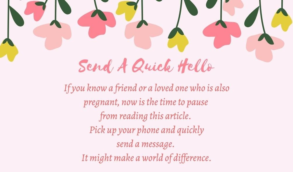 Send a quick hello! If you know a friend or loved one who is also pregnant, now is the time to pause from reading this article. Pick up your phone and quickly send a message. It might make a world of difference.